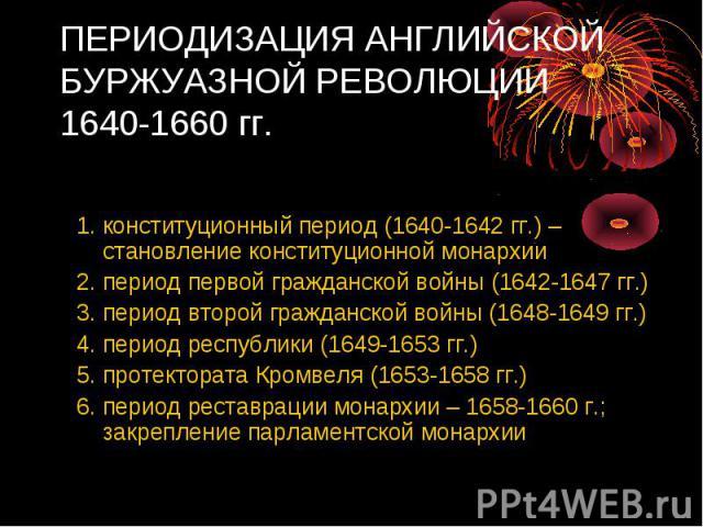ПЕРИОДИЗАЦИЯ АНГЛИЙСКОЙ БУРЖУАЗНОЙ РЕВОЛЮЦИИ 1640-1660 гг. Английская буржуазная революция включала следующие этапы: 1. конституционный период (1640-1642 гг.) – становление конституционной монархии 2. период первой гражданской войны (1642-1647 гг.) …