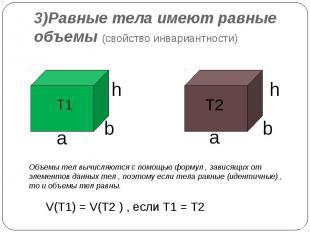 3)Равные тела имеют равные объемы (свойство инвариантности) Объемы тел вычисляют