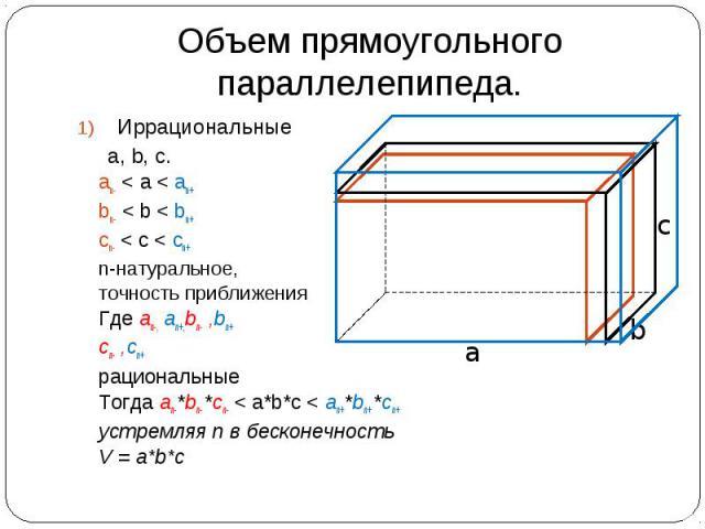 Объем прямоугольного параллелепипеда. Иррациональные а, b, c. an- < а < an+ bn- < b < bn+ cn- < c < cn+ n-натуральное, точность приближения Где an-, an+,bn- ,bn+ cn- ,cn+ рациональные Тогда an-*bn- *cn- < a*b*c < an+*bn+ *cn+ устремляя n в бесконечн…