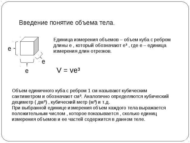 Введение понятие объема тела. е е е Единица измерения объемов – объем куба с ребром длины е , который обозначают еі , где е – единица измерения длин отрезков. V = veі Объем единичного куба с ребром 1 см называют кубическим сантиметром и обозначают с…