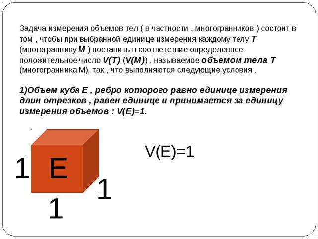 Задача измерения объемов тел ( в частности , многогранников ) состоит в том , чтобы при выбранной единице измерения каждому телу Т (многограннику М ) поставить в соответствие определенное положительное число V(T) (V(M)) , называемое объемом тела Т (…