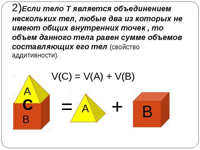 2)Если тело Т является объединением нескольких тел, любые два из которых не имеют общих внутренних точек , то объем данного тела равен сумме объемов составляющих его тел (свойство аддитивности). = + V(C) = V(A) + V(B) B B A A C