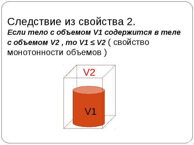 Следствие из свойства 2. Если тело с объемом V1 содержится в теле с объемом V2 , то V1 ≤ V2 ( свойство монотонности объемов ) V1 V2