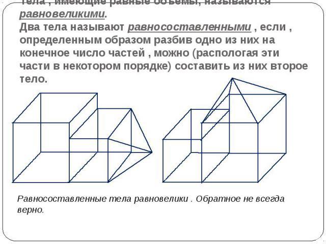 Тела , имеющие равные объемы, называются равновеликими. Два тела называют равносоставленными , если , определенным образом разбив одно из них на конечное число частей , можно (распологая эти части в некотором порядке) составить из них второе тело. Р…