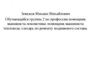 Земсков Михаил Михайлович Обучающийся группы 2 по профессии помощник машиниста л