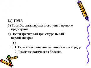 I.а) ТЭЛА б) Тромбоз дилатированного ушка правого предсердия в) Постинфарктный т