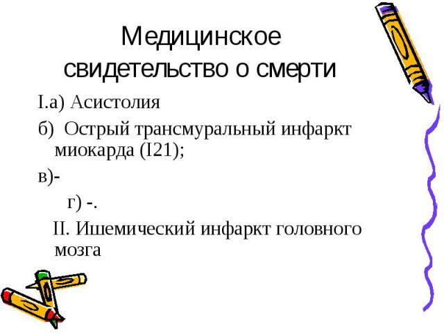 Медицинское свидетельство о смерти I.а) Асистолия б) Острый трансмуральный инфаркт миокарда (I21); в)- г) -. II. Ишемический инфаркт головного мозга