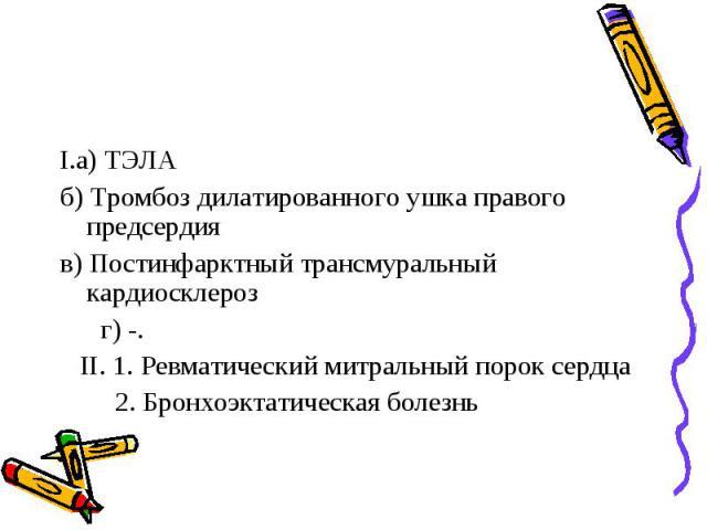 I.а) ТЭЛА б) Тромбоз дилатированного ушка правого предсердия в) Постинфарктный трансмуральный кардиосклероз г) -. II. 1. Ревматический митральный порок сердца 2. Бронхоэктатическая болезнь