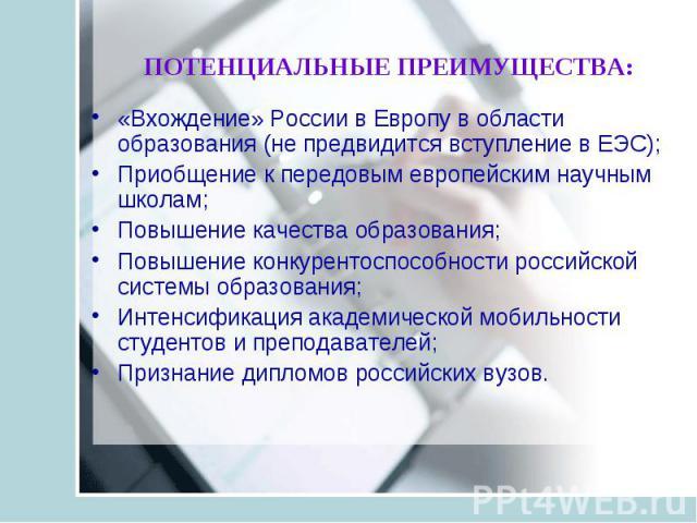 ПОТЕНЦИАЛЬНЫЕ ПРЕИМУЩЕСТВА: «Вхождение» России в Европу в области образования (не предвидится вступление в ЕЭС); Приобщение к передовым европейским научным школам; Повышение качества образования; Повышение конкурентоспособности российской системы об…