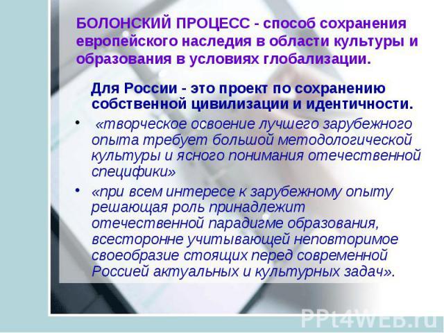 БОЛОНСКИЙ ПРОЦЕСС - способ сохранения европейского наследия в области культуры и образования в условиях глобализации. Для России - это проект по сохранению собственной цивилизации и идентичности. «творческое освоение лучшего зарубежного опыта требуе…