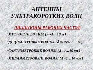 АНТЕННЫ УЛЬТРАКОРОТКИХ ВОЛН ДИАПАЗОНЫ РАБОЧИХ ЧАСТОТ МИЛЛИМЕТРОВЫЕ ВОЛНЫ (l =1…1