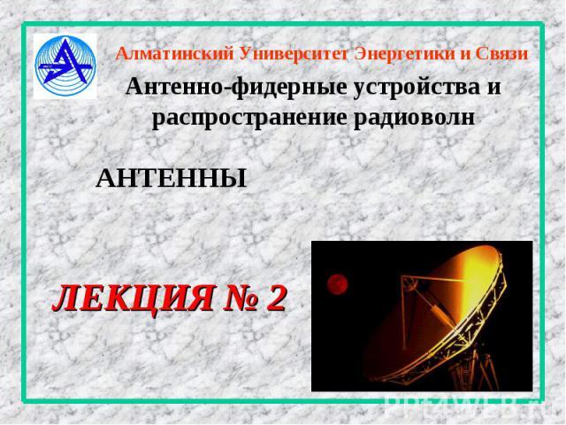 Алматинский Университет Энергетики и Связи Антенно-фидерные устройства и распространение радиоволн ЛЕКЦИЯ № 2 АНТЕННЫ