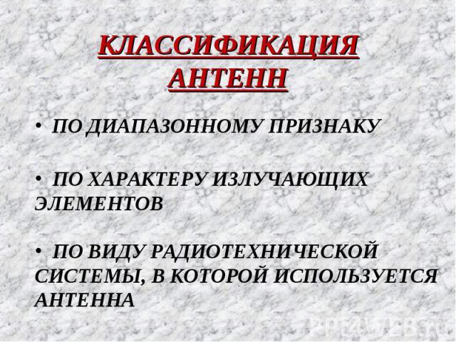 КЛАССИФИКАЦИЯ АНТЕНН ПО ДИАПАЗОННОМУ ПРИЗНАКУ ПО ХАРАКТЕРУ ИЗЛУЧАЮЩИХ ЭЛЕМЕНТОВ ПО ВИДУ РАДИОТЕХНИЧЕСКОЙ СИСТЕМЫ, В КОТОРОЙ ИСПОЛЬЗУЕТСЯ АНТЕННА