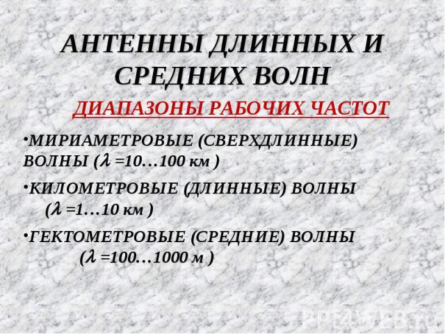 АНТЕННЫ ДЛИННЫХ И СРЕДНИХ ВОЛН ДИАПАЗОНЫ РАБОЧИХ ЧАСТОТ ГЕКТОМЕТРОВЫЕ (СРЕДНИЕ) ВОЛНЫ (l =100…1000 м ) МИРИАМЕТРОВЫЕ (СВЕРХДЛИННЫЕ) ВОЛНЫ (l =10…100 км ) КИЛОМЕТРОВЫЕ (ДЛИННЫЕ) ВОЛНЫ (l =1…10 км )