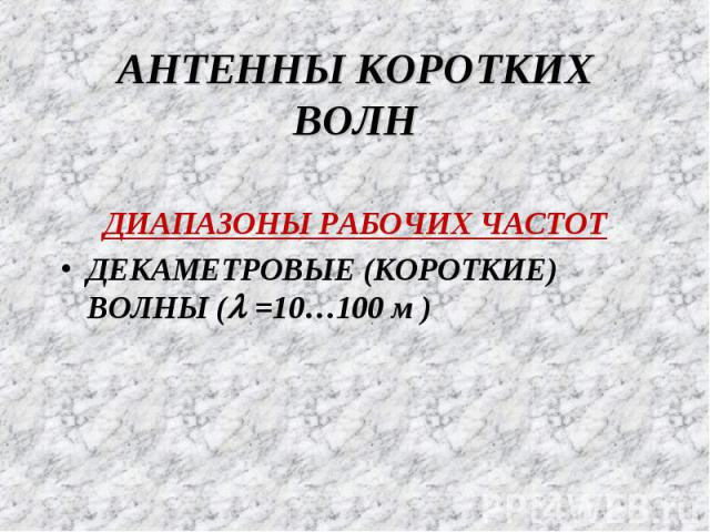 АНТЕННЫ КОРОТКИХ ВОЛН ДИАПАЗОНЫ РАБОЧИХ ЧАСТОТ ДЕКАМЕТРОВЫЕ (КОРОТКИЕ) ВОЛНЫ (l =10…100 м )