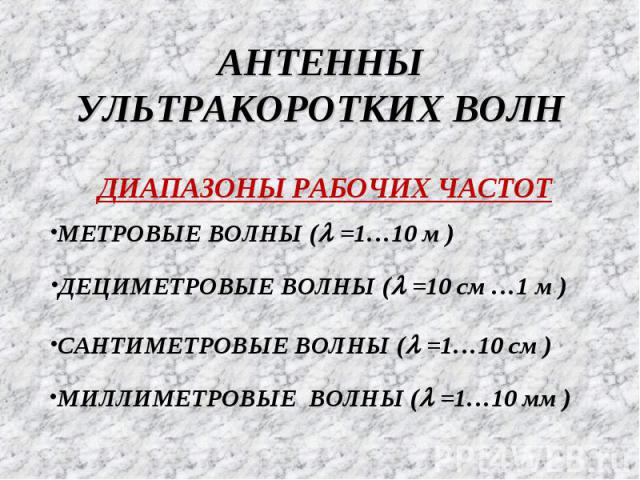 АНТЕННЫ УЛЬТРАКОРОТКИХ ВОЛН ДИАПАЗОНЫ РАБОЧИХ ЧАСТОТ МИЛЛИМЕТРОВЫЕ ВОЛНЫ (l =1…10 мм ) МЕТРОВЫЕ ВОЛНЫ (l =1…10 м ) ДЕЦИМЕТРОВЫЕ ВОЛНЫ (l =10 см …1 м ) САНТИМЕТРОВЫЕ ВОЛНЫ (l =1…10 см )