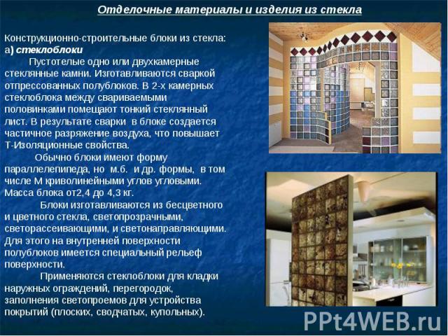 Отделочные материалы и изделия из стекла Конструкционно-строительные блоки из стекла: а) стеклоблоки Пустотелые одно или двухкамерные стеклянные камни. Изготавливаются сваркой отпрессованных полублоков. В 2-х камерных стеклоблока между свариваемыми …