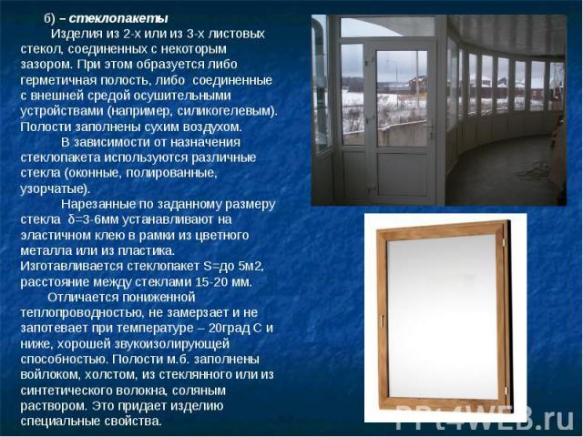 б) – стеклопакеты Изделия из 2-х или из 3-х листовых стекол, соединенных с некоторым зазором. При этом образуется либо герметичная полость, либо соединенные с внешней средой осушительными устройствами (например, силикогелевым). Полости заполнены сух…