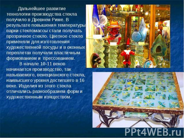 Дальнейшее развитие технологии производства стекла получило в Древнем Риме. В результате повышения температуры варки стекломассы стали получать прозрачное стекло. Цветное стекло применяли для изготовления художественной посуды и в оконных переплетах…