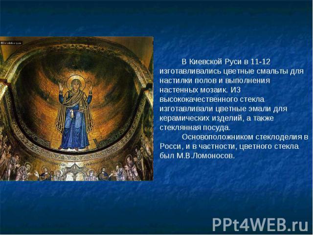 В Киевской Руси в 11-12 изготавливались цветные смальты для настилки полов и выполнения настенных мозаик. ИЗ высококачественного стекла изготавливали цветные эмали для керамических изделий, а также стеклянная посуда. Основоположником стеклоделия в Р…