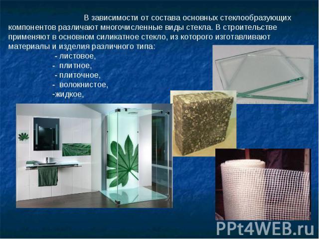 В зависимости от состава основных стеклообразующих компонентов различают многочисленные виды стекла. В строительстве применяют в основном силикатное стекло, из которого изготавливают материалы и изделия различного типа: - листовое, - плитное, - плит…