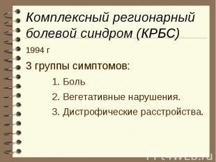 Комплексный регионарный болевой синдром (КРБС) 1994 г 3 группы симптомов: 1. Бол