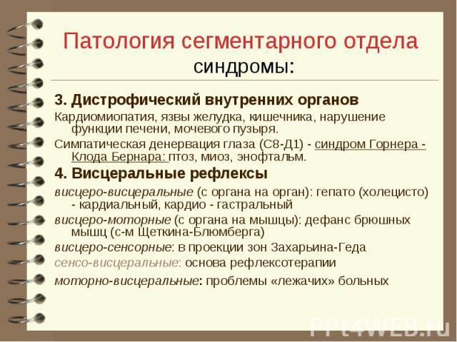 Патология сегментарного отдела синдромы: 3. Дистрофический внутренних органов Кардиомиопатия, язвы желудка, кишечника, нарушение функции печени, мочевого пузыря. Симпатическая денервация глаза (С8-Д1) - синдром Горнера - Клода Бернара: птоз, миоз, э…