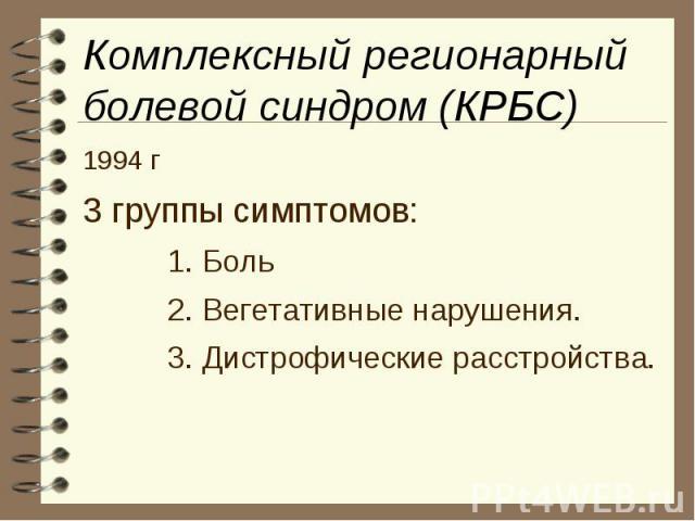 Комплексный регионарный болевой синдром (КРБС) 1994 г 3 группы симптомов: 1. Боль 2. Вегетативные нарушения. 3. Дистрофические расстройства.