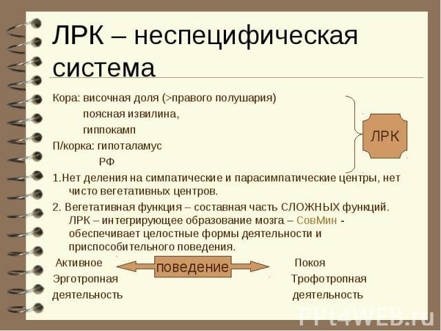 ЛРК поведение ЛРК – неспецифическая система Кора: височная доля (>правого полушария) поясная извилина, гиппокамп П/корка: гипоталамус РФ 1.Нет деления на симпатические и парасимпатические центры, нет чисто вегетативных центров. 2. Вегетативная функц…