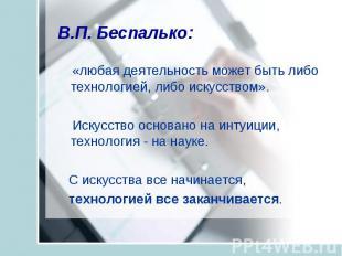 В.П. Беспалько: «любая деятельность может быть либо технологией, либо искусством