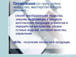 Технология (от греч. techne -искусство, мастерство и logos -учение) - способ пре