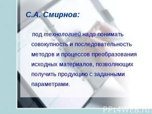 С.А. Смирнов: под технологией надо понимать совокупность и последовательность ме