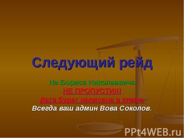 Следующий рейд На Бориса Николаевича НЕ ПРОПУСТИ!!! Дата будет написана в клане. Всегда ваш админ Вова Соколов.