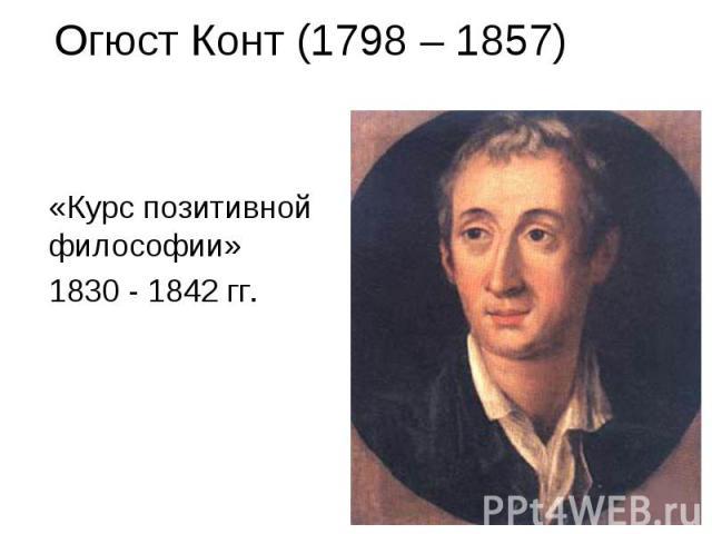 Огюст Конт (1798 – 1857) «Курс позитивной философии» 1830 - 1842 гг.