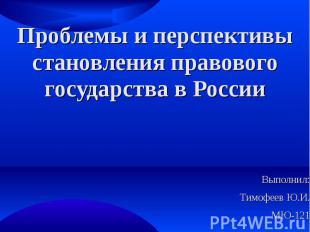 Проблемы и перспективы становления правового государства в России Выполнил: Тимо