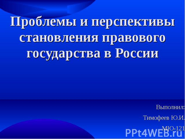 Проблемы и перспективы становления правового государства в России Выполнил: Тимофеев Ю.И. МЮ-121