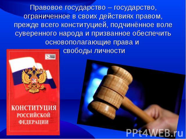 Правовое государство – государство, ограниченное в своих действиях правом, прежде всего конституцией, подчинённое воле суверенного народа и призванное обеспечить основополагающие права и свободы личности