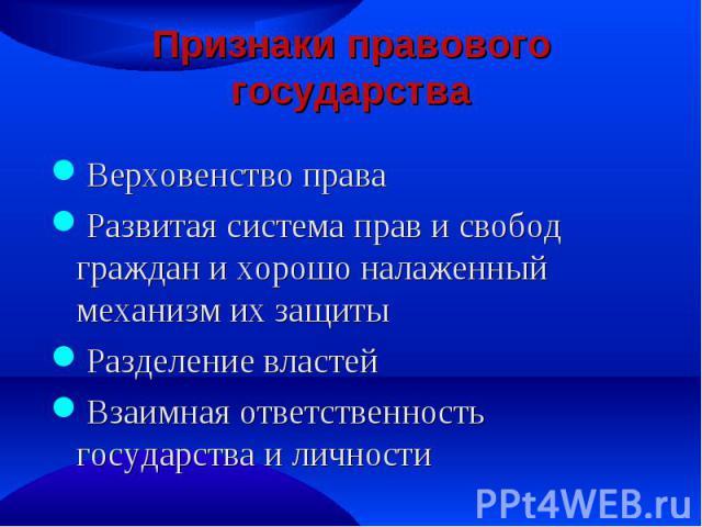 Признаки правового государства Верховенство права Развитая система прав и свобод граждан и хорошо налаженный механизм их защиты Разделение властей Взаимная ответственность государства и личности
