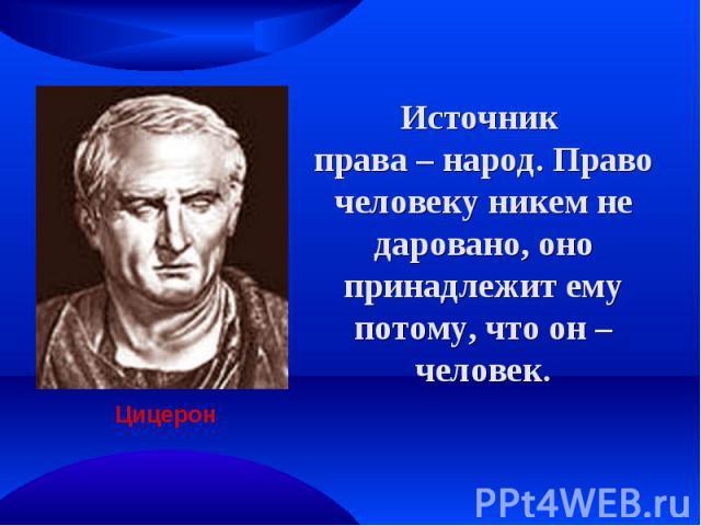Источник права – народ. Право человеку никем не даровано, оно принадлежит ему потому, что он – человек. Цицерон