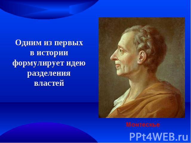 Одним из первых в истории формулирует идею разделения властей Монтескье