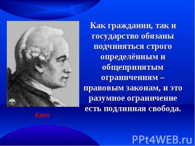 Как гражданин, так и государство обязаны подчиняться строго определённым и общепринятым ограничениям – правовым законам, и это разумное ограничение есть подлинная свобода. Кант