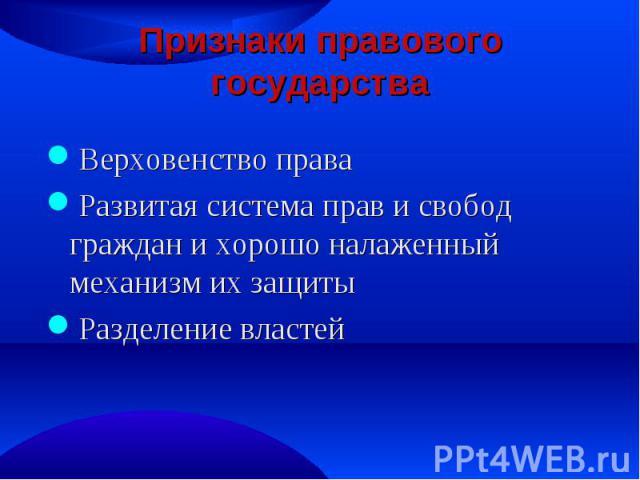 Признаки правового государства Верховенство права Развитая система прав и свобод граждан и хорошо налаженный механизм их защиты Разделение властей