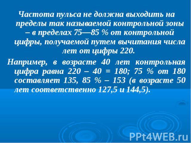 Частота пульса не должна выходить на пределы так называемой контрольной зоны – в пределах 75—85 % от контрольной цифры, получаемой путем вычитания числа лет от цифры 220. Например, в возрасте 40 лет контрольная цифра равна 220 – 40 = 180; 75 % от 18…