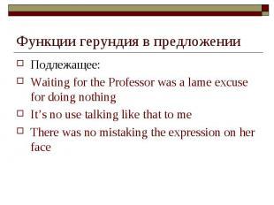 Функции герундия в предложении Подлежащее: Waiting for the Professor was a lame