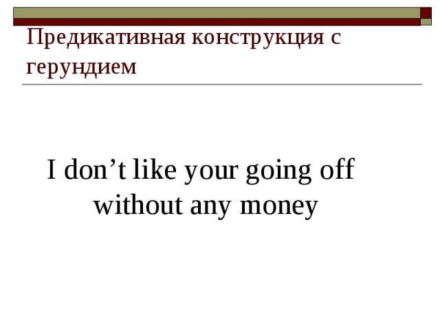 Предикативная конструкция с герундием I don't like your going off without any money