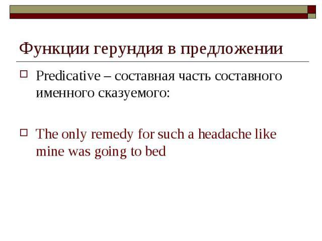 Функции герундия в предложении Predicative – составная часть составного именного сказуемого: The only remedy for such a headache like mine was going to bed