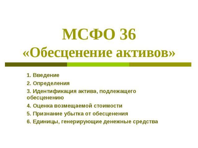 МСФО 36 «Обесценение активов» 1. Введение 2. Определения 3. Идентификация актива, подлежащего обесценению 4. Оценка возмещаемой стоимости 5. Признание убытка от обесценения 6. Единицы, генерирующие денежные средства