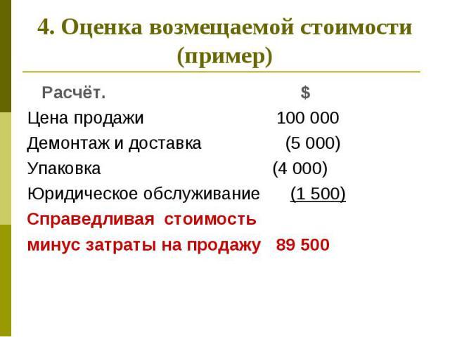 4. Оценка возмещаемой стоимости (пример) Расчёт. $ Цена продажи 100 000 Демонтаж и доставка (5 000) Упаковка (4 000) Юридическое обслуживание (1 500) Справедливая стоимость минус затраты на продажу 89 500