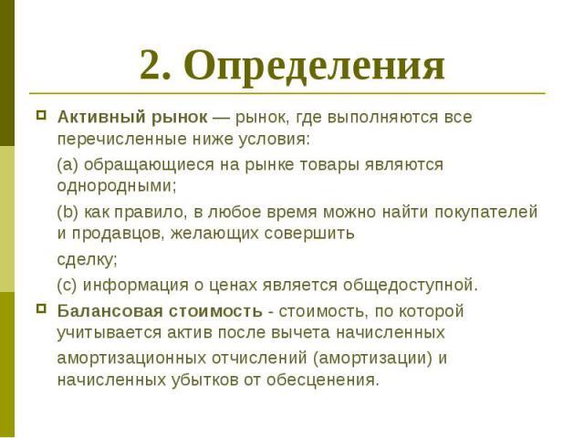 2. Определения Активный рынок — рынок, где выполняются все перечисленные ниже условия: (a) обращающиеся на рынке товары являются однородными; (b) как правило, в любое время можно найти покупателей и продавцов, желающих совершить сделку; (c) информац…