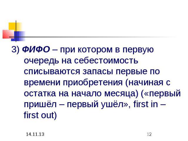 3) ФИФО – при котором в первую очередь на себестоимость списываются запасы первые по времени приобретения (начиная с остатка на начало месяца) («первый пришёл – первый ушёл», first in – first out)